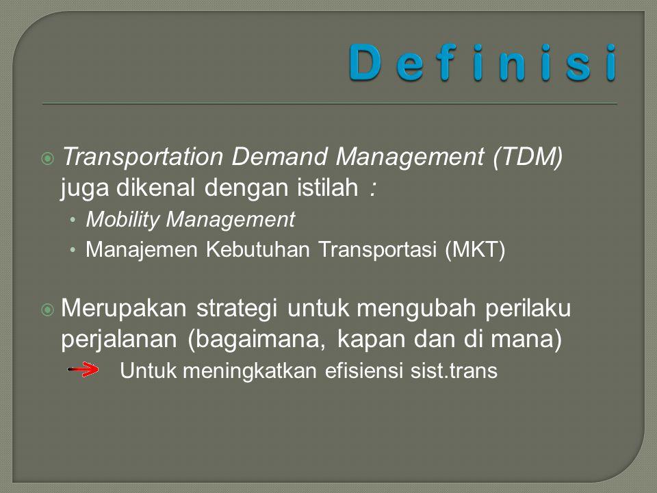  Transportation Demand Management (TDM) juga dikenal dengan istilah : Mobility Management Manajemen Kebutuhan Transportasi (MKT)  Merupakan strategi