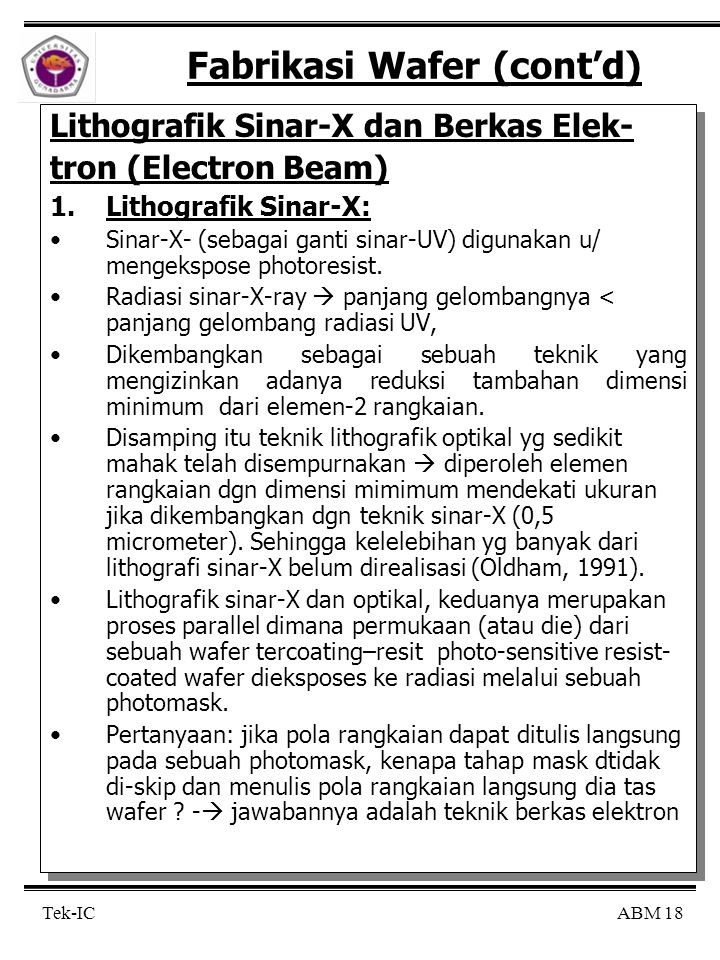 ABM 18Tek-IC Fabrikasi Wafer (cont'd) Lithografik Sinar-X dan Berkas Elek- tron (Electron Beam) 1.Lithografik Sinar-X: Sinar-X- (sebagai ganti sinar-U