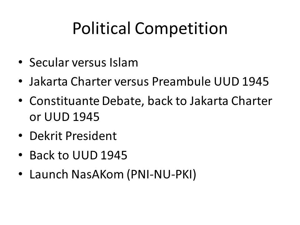 Political Competition Secular versus Islam Jakarta Charter versus Preambule UUD 1945 Constituante Debate, back to Jakarta Charter or UUD 1945 Dekrit President Back to UUD 1945 Launch NasAKom (PNI-NU-PKI)