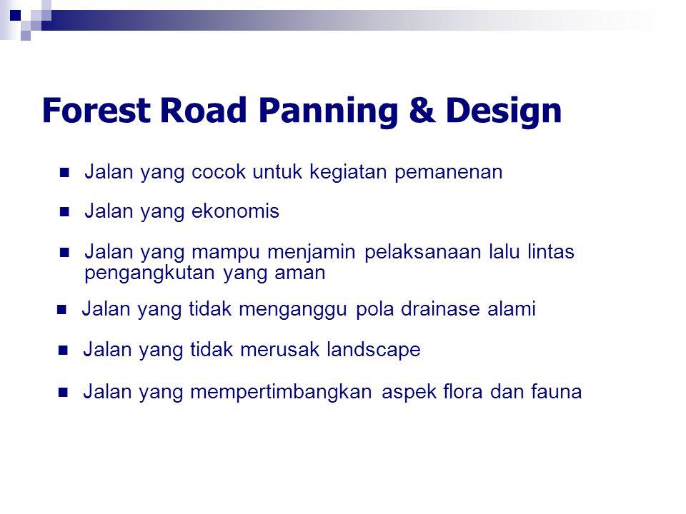Forest Road Panning & Design Jalan yang cocok untuk kegiatan pemanenan Jalan yang mampu menjamin pelaksanaan lalu lintas pengangkutan yang aman Jalan