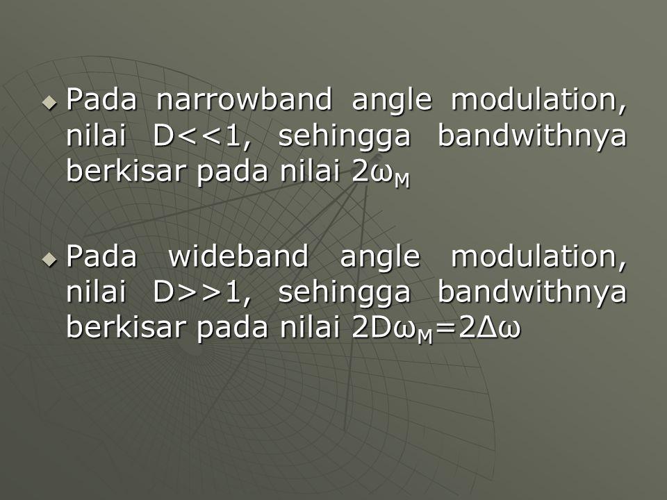  Pada narrowband angle modulation, nilai D<<1, sehingga bandwithnya berkisar pada nilai 2ω M  Pada wideband angle modulation, nilai D>>1, sehingga b