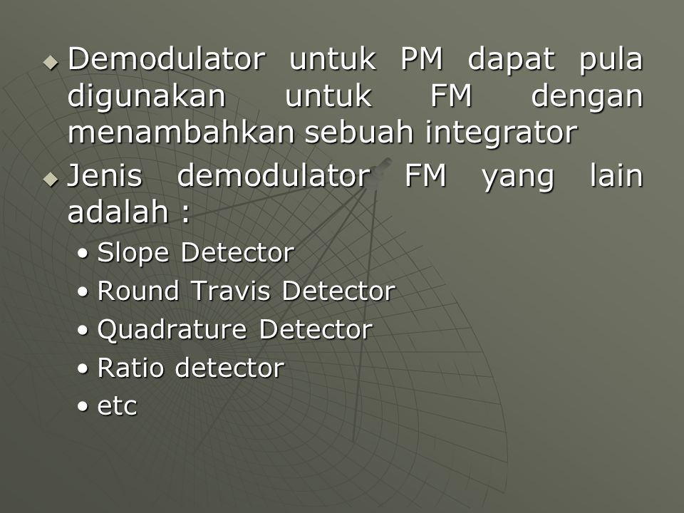  Demodulator untuk PM dapat pula digunakan untuk FM dengan menambahkan sebuah integrator  Jenis demodulator FM yang lain adalah : Slope DetectorSlop