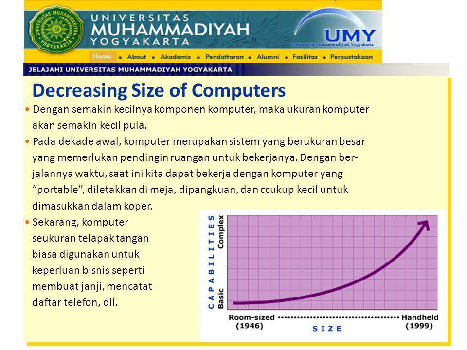 Decreasing Size of Computers Dengan semakin kecilnya komponen komputer, maka ukuran komputer akan semakin kecil pula. Pada dekade awal, komputer merup