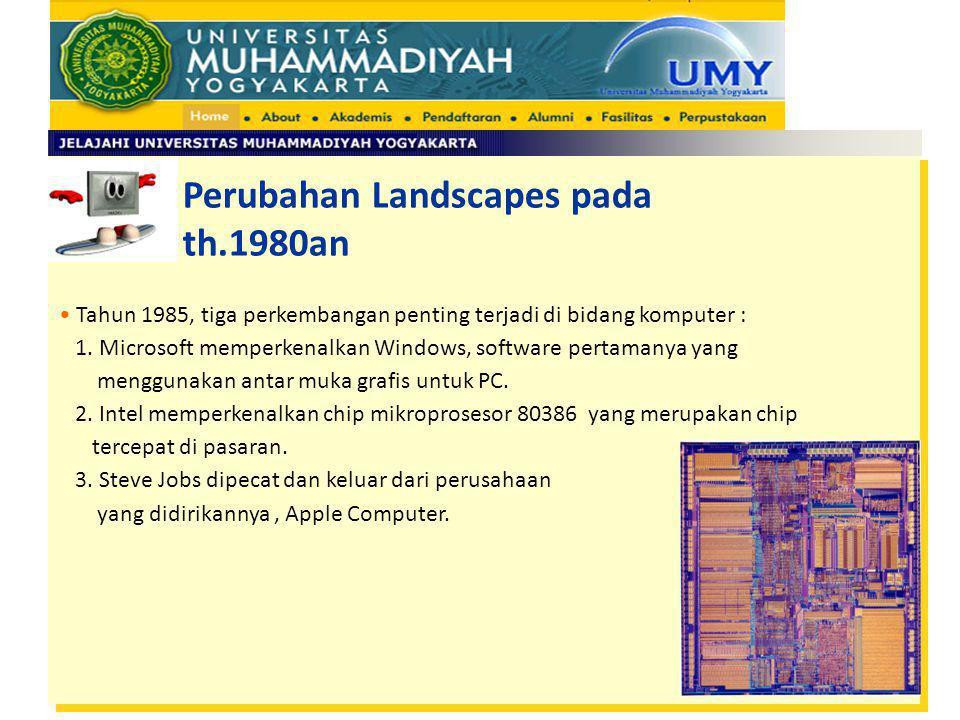 Perubahan Landscapes pada th.1980an Tahun 1985, tiga perkembangan penting terjadi di bidang komputer : 1. Microsoft memperkenalkan Windows, software p