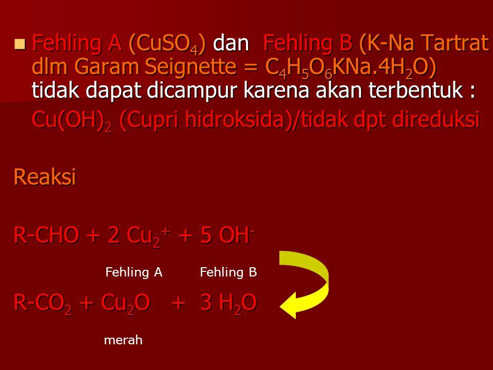 Fehling A (CuSO 4 ) dan Fehling B (K-Na Tartrat dlm Garam Seignette = C 4 H 5 O 6 KNa.4H 2 O) tidak dapat dicampur karena akan terbentuk : Fehling A (