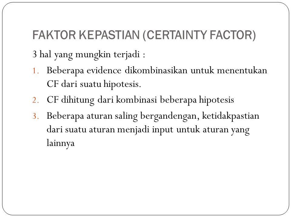 FAKTOR KEPASTIAN (CERTAINTY FACTOR) 3 hal yang mungkin terjadi : 1. Beberapa evidence dikombinasikan untuk menentukan CF dari suatu hipotesis. 2. CF d