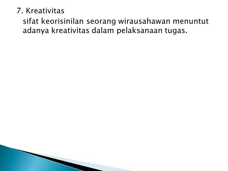 7. Kreativitas sifat keorisinilan seorang wirausahawan menuntut adanya kreativitas dalam pelaksanaan tugas.
