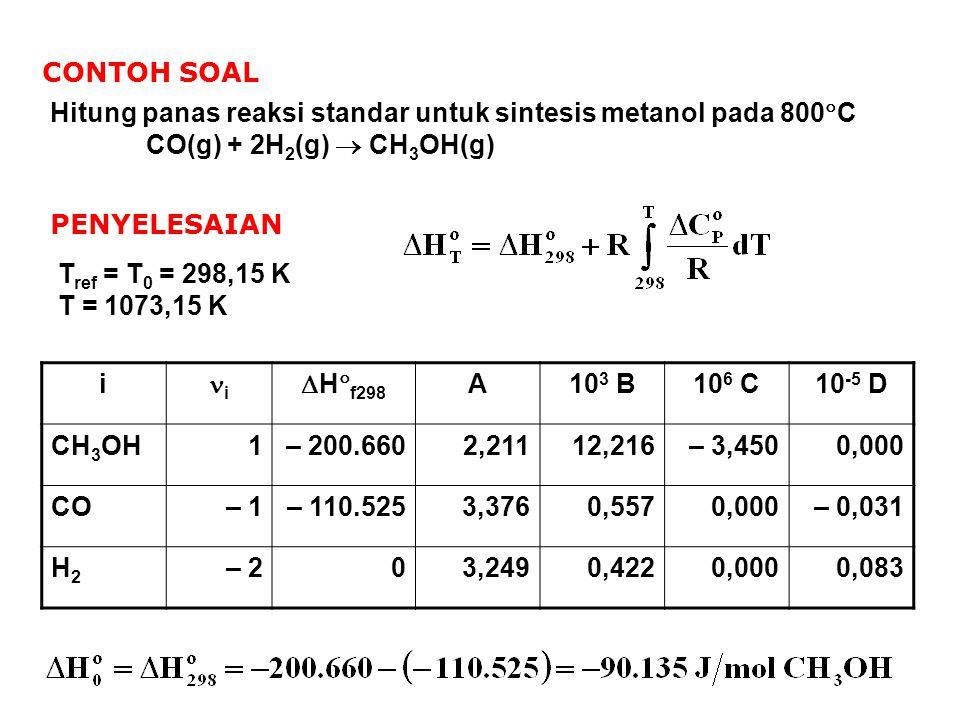 CONTOH SOAL Hitung panas reaksi standar untuk sintesis metanol pada 800  C CO(g) + 2H 2 (g)  CH 3 OH(g) PENYELESAIAN T ref = T 0 = 298,15 K T = 1073
