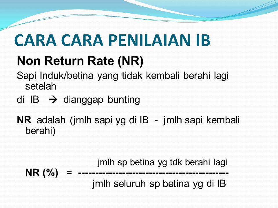 CARA CARA PENILAIAN IB Non Return Rate (NR) Sapi Induk/betina yang tidak kembali berahi lagi setelah di IB  dianggap bunting NR adalah (jmlh sapi yg