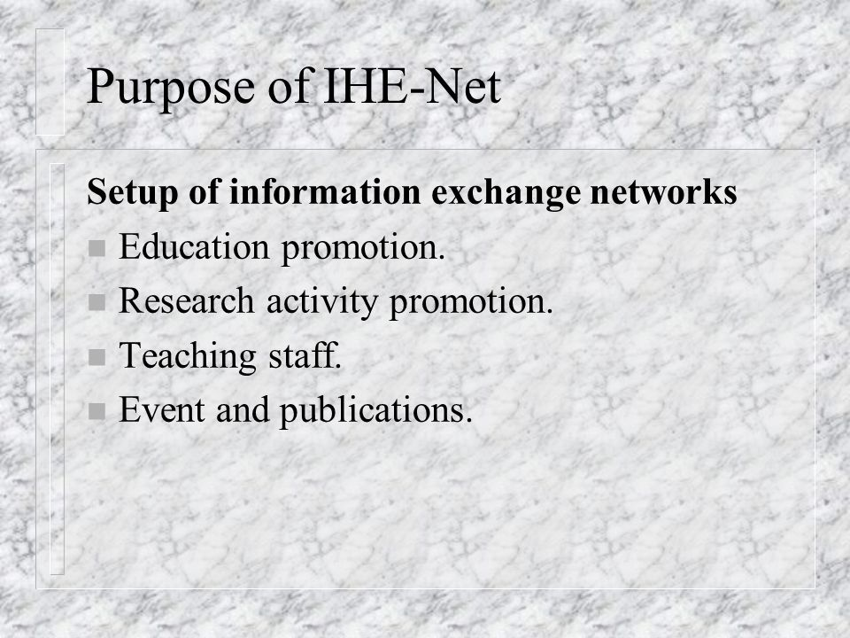 Purpose of IHE-Net n To promote the exchange of information and human resources among institutions and even individuals and realize the mutual benefits in the collaborating partners.