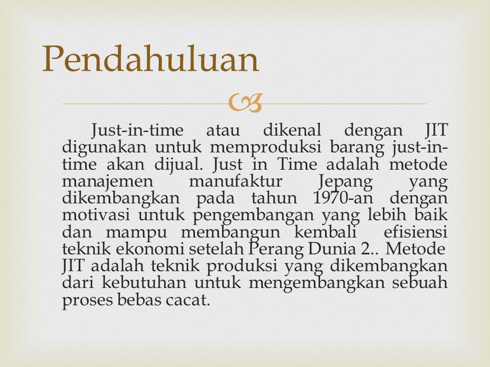  Just-in-time atau dikenal dengan JIT digunakan untuk memproduksi barang just-in- time akan dijual. Just in Time adalah metode manajemen manufaktur J
