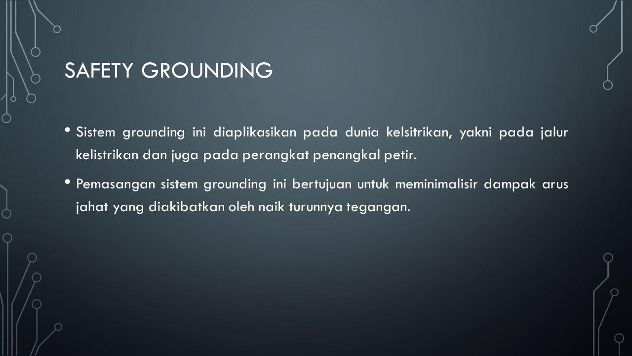 SAFETY GROUNDING Sistem grounding ini diaplikasikan pada dunia kelsitrikan, yakni pada jalur kelistrikan dan juga pada perangkat penangkal petir. Pema