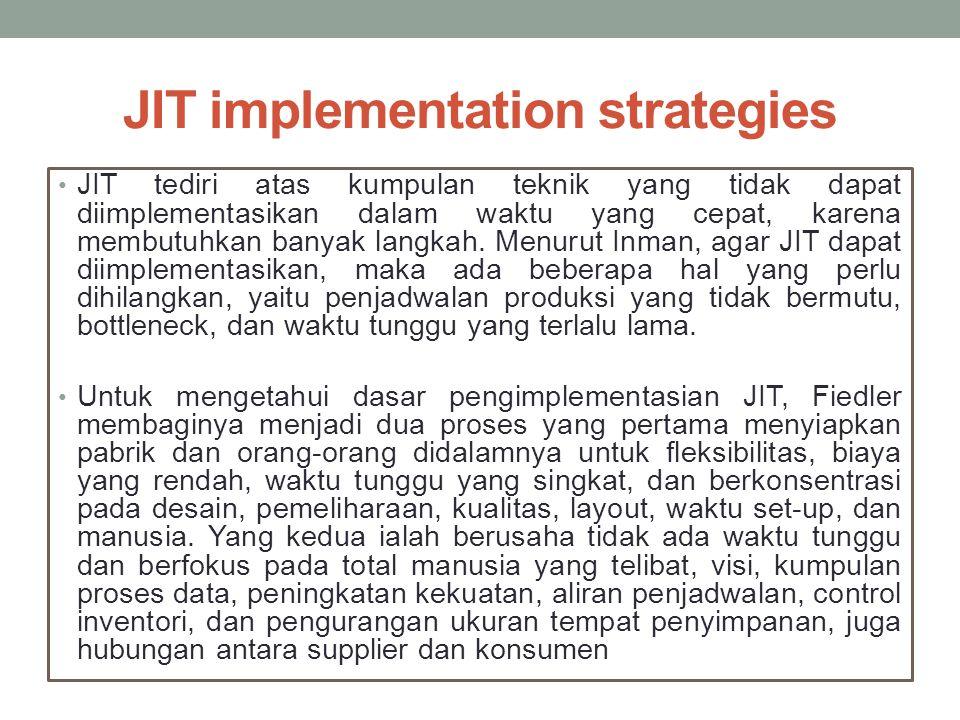 JIT implementation strategies JIT tediri atas kumpulan teknik yang tidak dapat diimplementasikan dalam waktu yang cepat, karena membutuhkan banyak lan