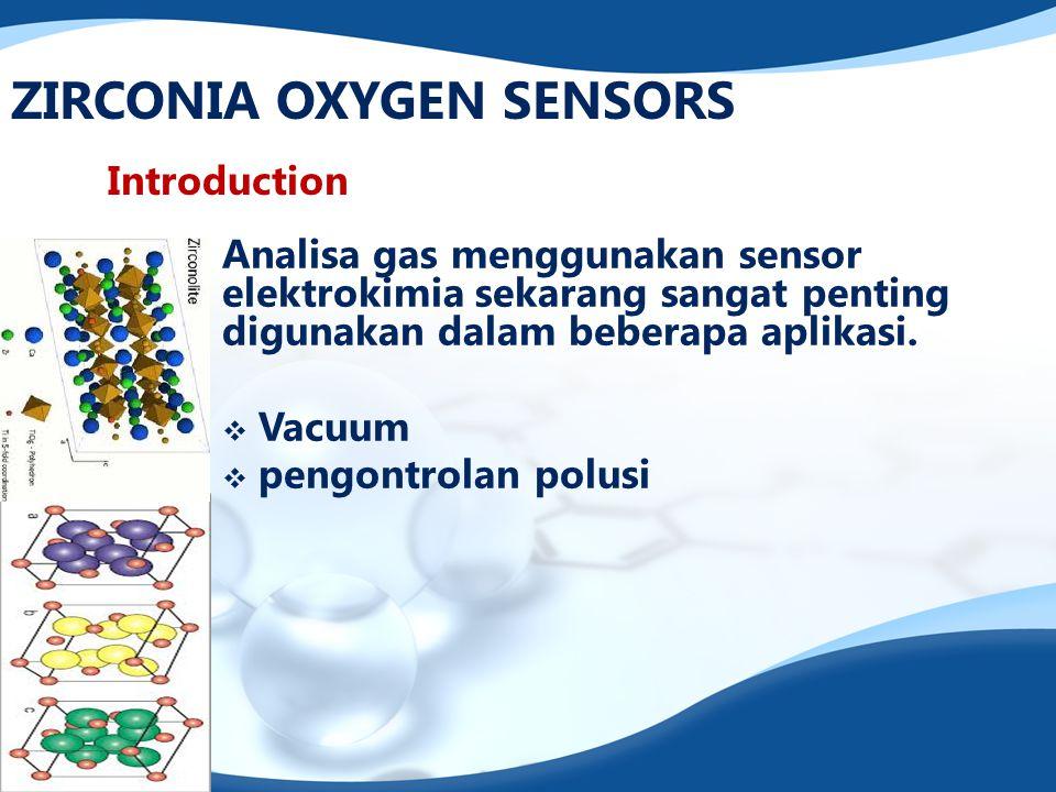ZIRCONIA OXYGEN SENSORS Introduction Analisa gas menggunakan sensor elektrokimia sekarang sangat penting digunakan dalam beberapa aplikasi.