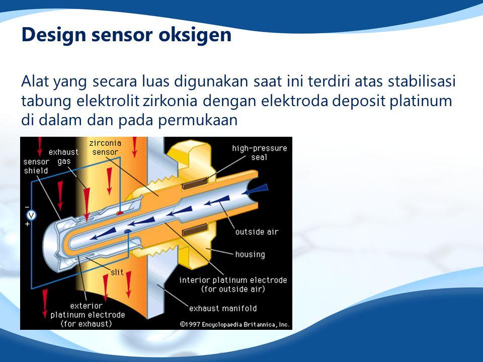 Design sensor oksigen Alat yang secara luas digunakan saat ini terdiri atas stabilisasi tabung elektrolit zirkonia dengan elektroda deposit platinum di dalam dan pada permukaan