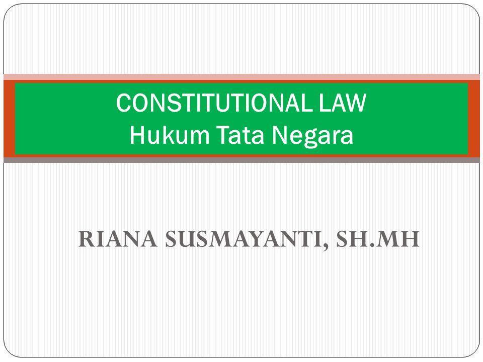 RIANA SUSMAYANTI, SH.MH CONSTITUTIONAL LAW Hukum Tata Negara