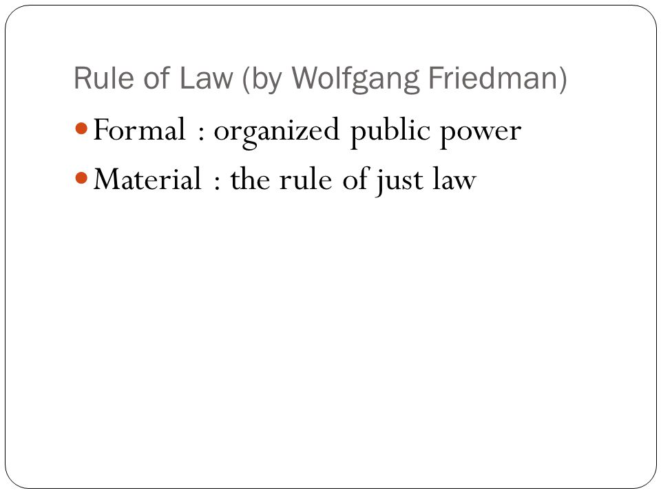 Rule of Law (by Wolfgang Friedman) Formal : organized public power Material : the rule of just law