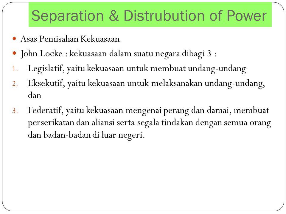 Separation & Distrubution of Power Asas Pemisahan Kekuasaan John Locke : kekuasaan dalam suatu negara dibagi 3 : 1. Legislatif, yaitu kekuasaan untuk