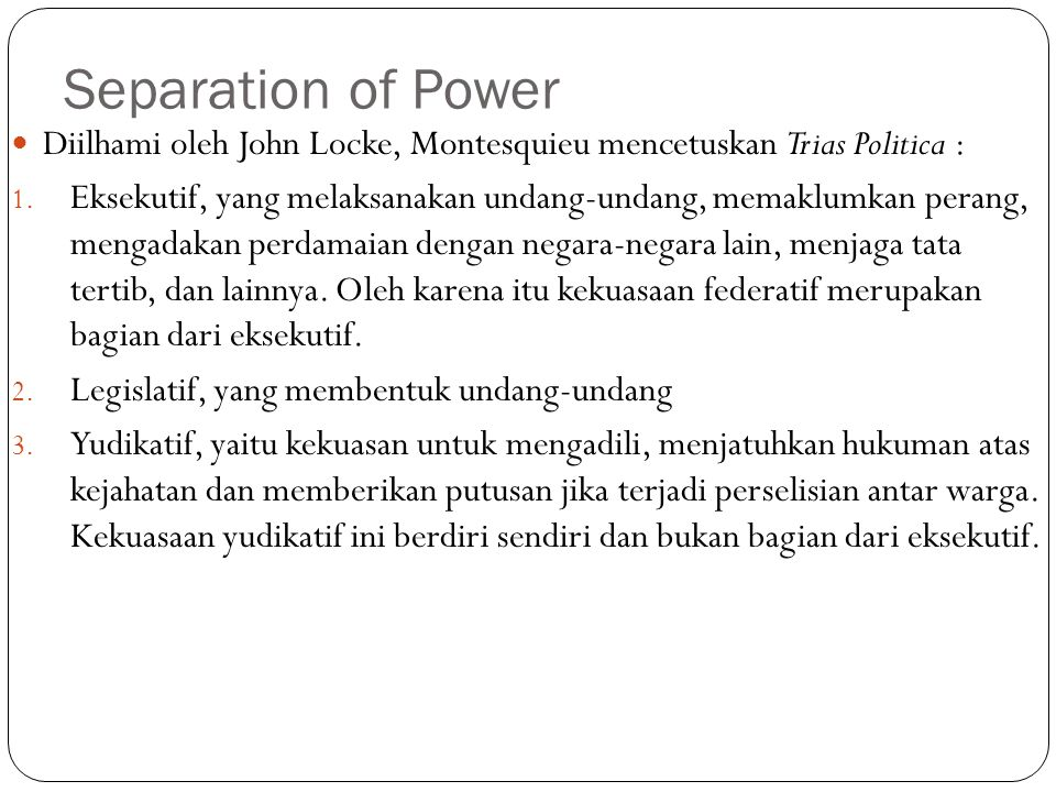 Separation of Power Diilhami oleh John Locke, Montesquieu mencetuskan Trias Politica : 1. Eksekutif, yang melaksanakan undang-undang, memaklumkan pera