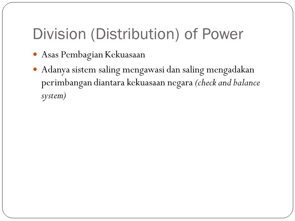 Division (Distribution) of Power Asas Pembagian Kekuasaan Adanya sistem saling mengawasi dan saling mengadakan perimbangan diantara kekuasaan negara (