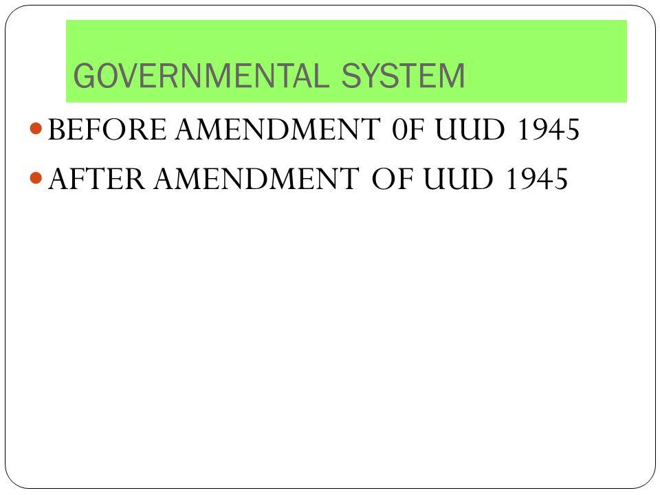 GOVERNMENTAL SYSTEM BEFORE AMENDMENT 0F UUD 1945 AFTER AMENDMENT OF UUD 1945