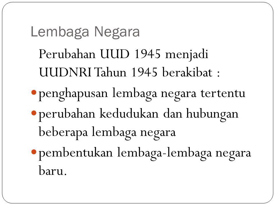 Lembaga Negara Perubahan UUD 1945 menjadi UUDNRI Tahun 1945 berakibat : penghapusan lembaga negara tertentu perubahan kedudukan dan hubungan beberapa lembaga negara pembentukan lembaga-lembaga negara baru.