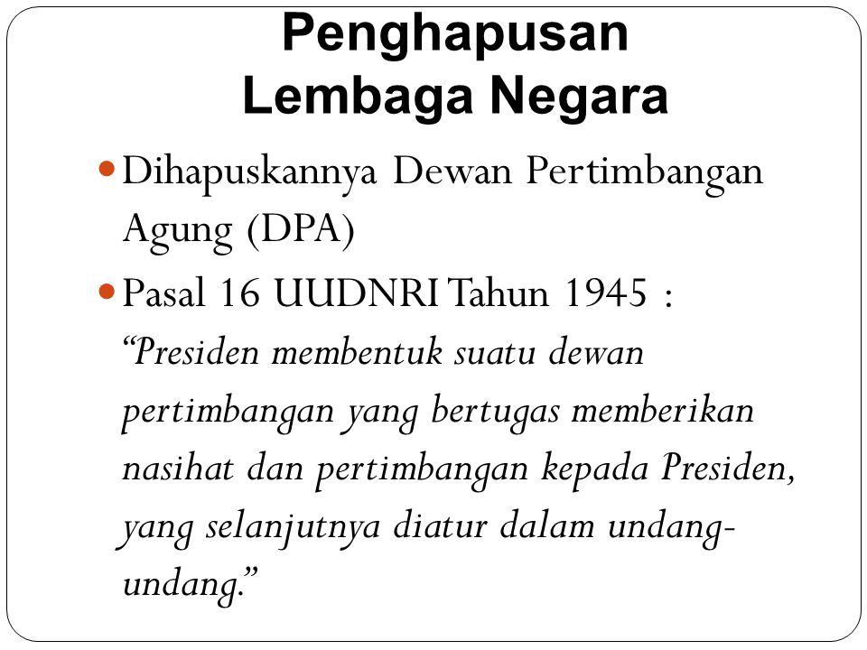 Penghapusan Lembaga Negara Dihapuskannya Dewan Pertimbangan Agung (DPA) Pasal 16 UUDNRI Tahun 1945 : Presiden membentuk suatu dewan pertimbangan yang bertugas memberikan nasihat dan pertimbangan kepada Presiden, yang selanjutnya diatur dalam undang- undang.