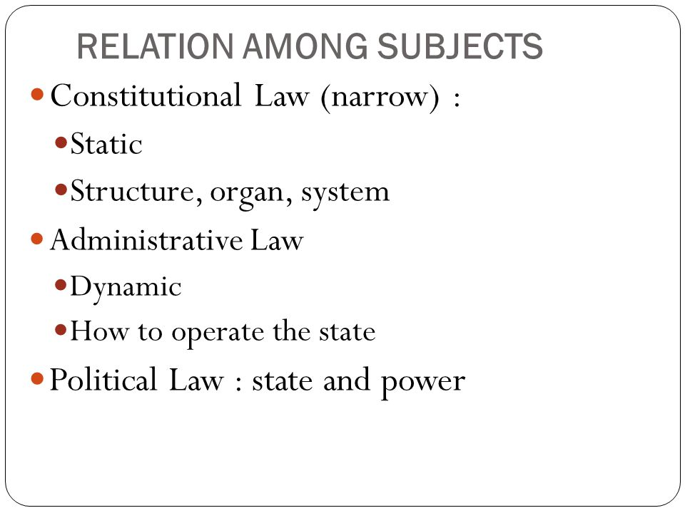 RELATION AMONG SUBJECTS Constitutional Law (narrow) : Static Structure, organ, system Administrative Law Dynamic How to operate the state Political La