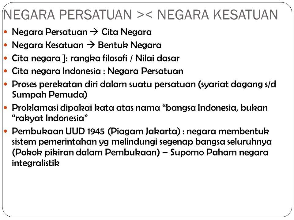 NEGARA PERSATUAN >< NEGARA KESATUAN Negara Persatuan  Cita Negara Negara Kesatuan  Bentuk Negara Cita negara ]: rangka filosofi / Nilai dasar Cita negara Indonesia : Negara Persatuan Proses perekatan diri dalam suatu persatuan (syariat dagang s/d Sumpah Pemuda) Proklamasi dipakai kata atas nama bangsa Indonesia, bukan rakyat Indonesia Pembukaan UUD 1945 (Piagam Jakarta) : negara membentuk sistem pemerintahan yg melindungi segenap bangsa seluruhnya (Pokok pikiran dalam Pembukaan) – Supomo Paham negara integralistik