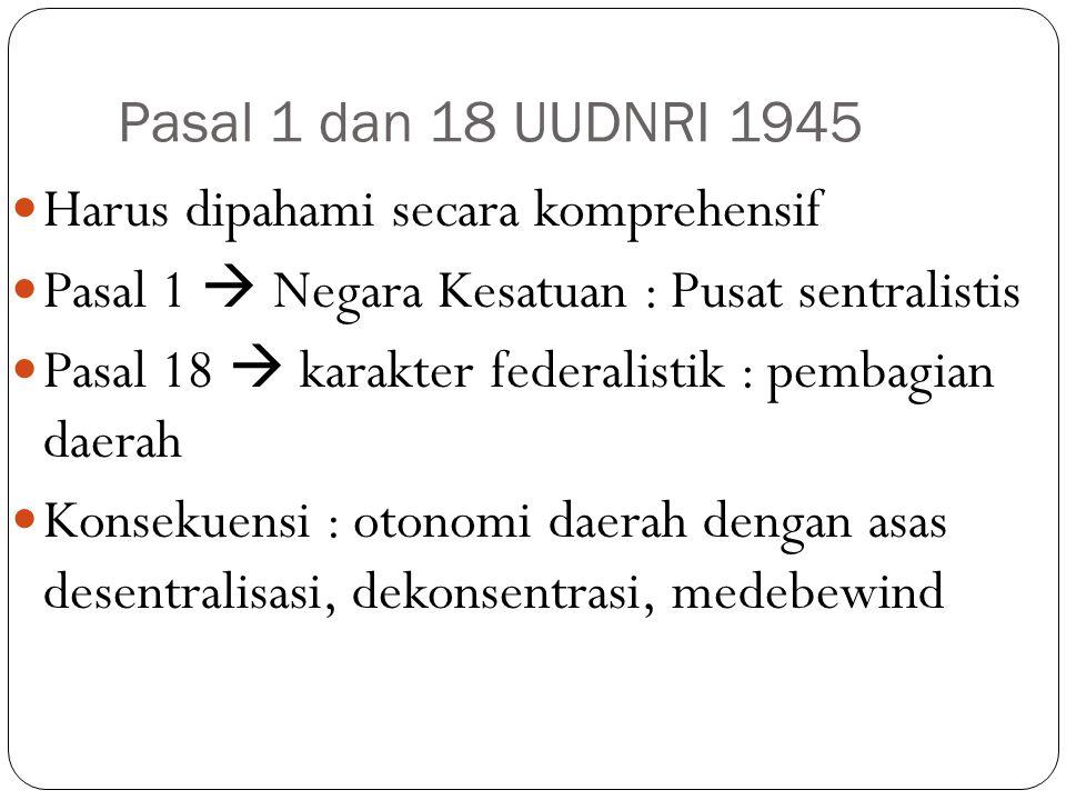 Pasal 1 dan 18 UUDNRI 1945 Harus dipahami secara komprehensif Pasal 1  Negara Kesatuan : Pusat sentralistis Pasal 18  karakter federalistik : pembagian daerah Konsekuensi : otonomi daerah dengan asas desentralisasi, dekonsentrasi, medebewind