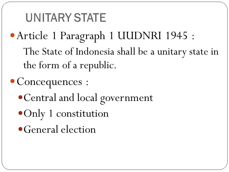 UNITARY STATE Article 1 Paragraph 1 UUDNRI 1945 : The State of Indonesia shall be a unitary state in the form of a republic.
