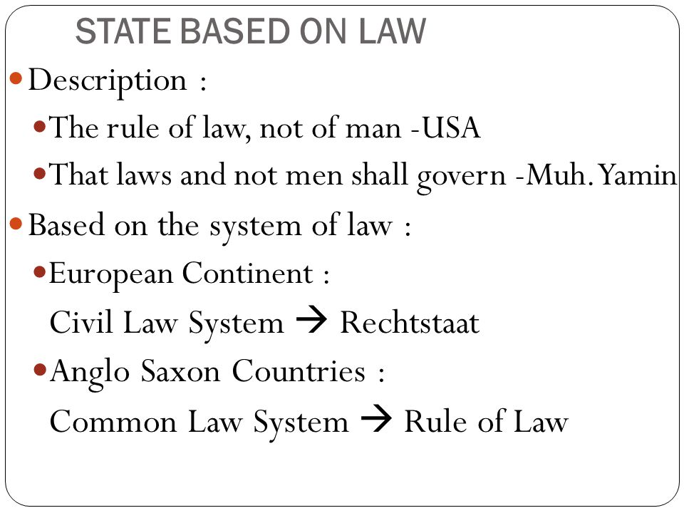 STATE BASED ON LAW Description : The rule of law, not of man -USA That laws and not men shall govern -Muh. Yamin Based on the system of law : European