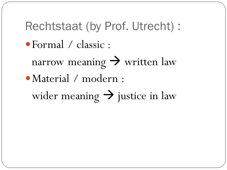 Rechtstaat (by Prof. Utrecht) : Formal / classic : narrow meaning  written law Material / modern : wider meaning  justice in law