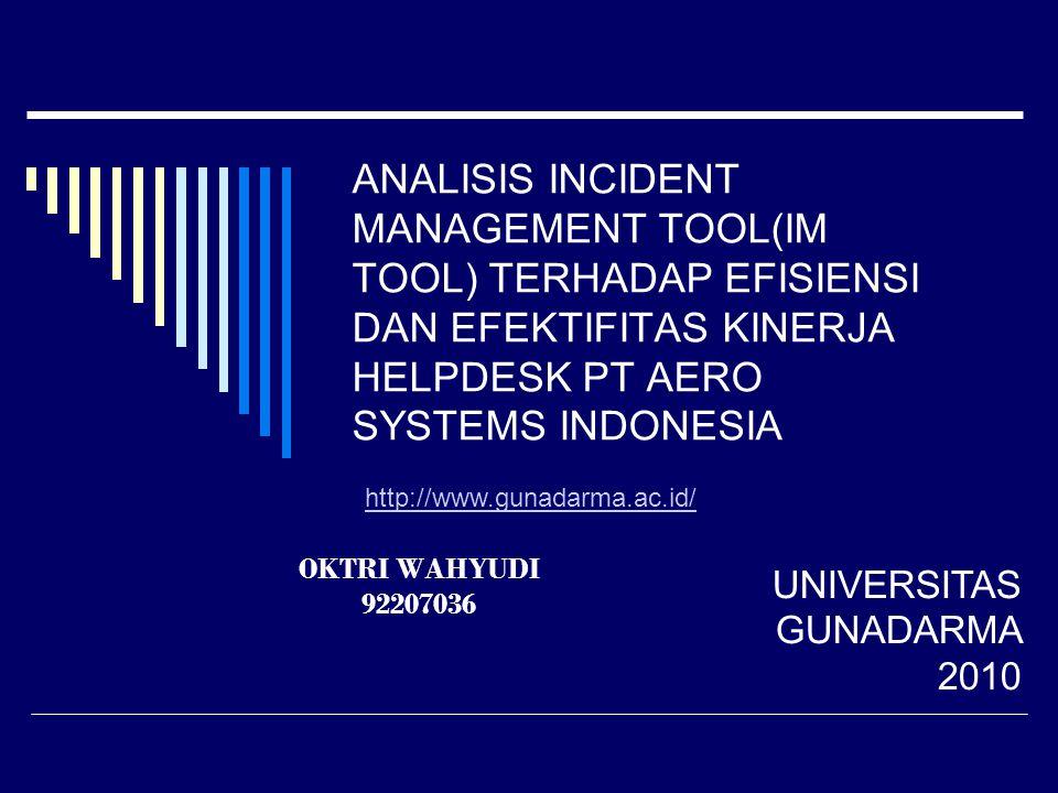 ANALISIS INCIDENT MANAGEMENT TOOL(IM TOOL) TERHADAP EFISIENSI DAN EFEKTIFITAS KINERJA HELPDESK PT AERO SYSTEMS INDONESIA OKTRI WAHYUDI 92207036 UNIVERSITAS GUNADARMA 2010 http://www.gunadarma.ac.id/