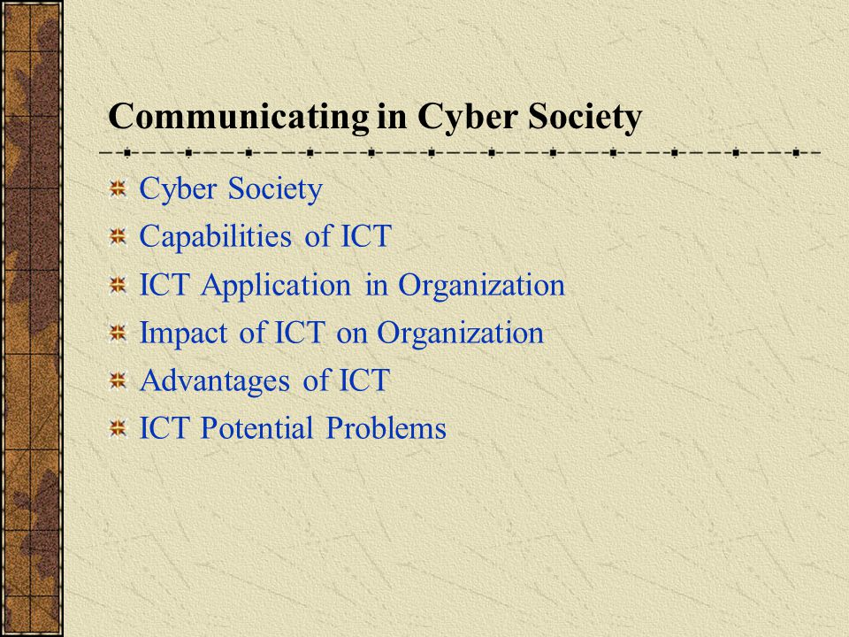 Communicating in Cyber Society Cyber Society Capabilities of ICT ICT Application in Organization Impact of ICT on Organization Advantages of ICT ICT Potential Problems