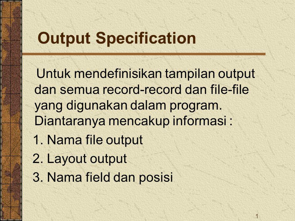 1 Output Specification Untuk mendefinisikan tampilan output dan semua record-record dan file-file yang digunakan dalam program. Diantaranya mencakup i