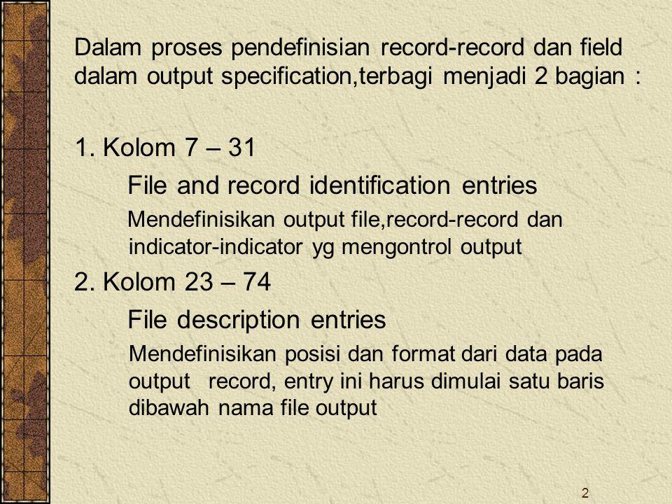2 Dalam proses pendefinisian record-record dan field dalam output specification,terbagi menjadi 2 bagian : 1. Kolom 7 – 31 File and record identificat