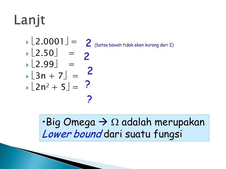   2.0001  =   2.50  =   2.99  =   3n + 7  =   2n 2 + 5  = Big Omega   adalah merupakan Lower bound dari suatu fungsi 2 (batas bawah t