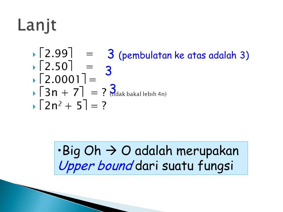   2.99  =   2.50  =   2.0001  =   3n + 7  = ? (tidak bakal lebih 4n)   2n 2 + 5  = ? Big Oh  O adalah merupakan Upper bound dari suatu