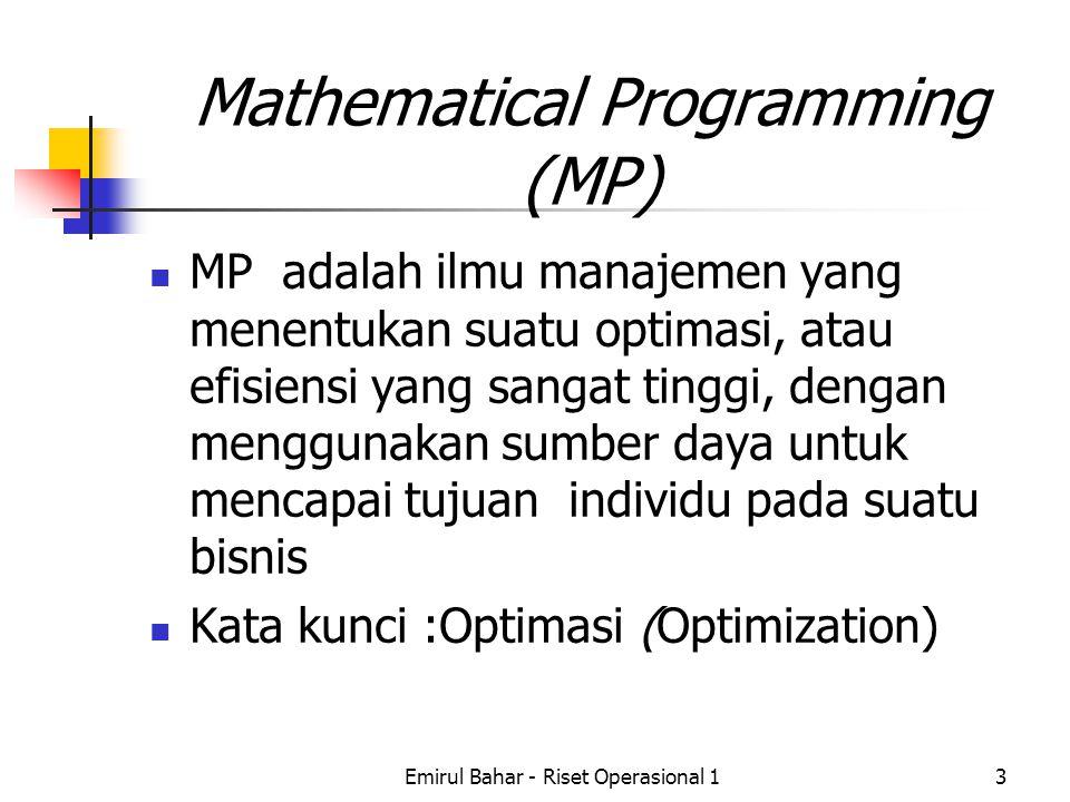 Emirul Bahar - Riset Operasional 13 Mathematical Programming (MP) MP adalah ilmu manajemen yang menentukan suatu optimasi, atau efisiensi yang sangat tinggi, dengan menggunakan sumber daya untuk mencapai tujuan individu pada suatu bisnis Kata kunci :Optimasi (Optimization)