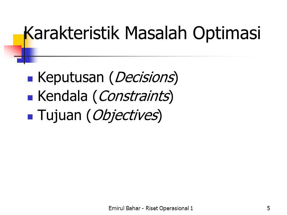 Emirul Bahar - Riset Operasional 15 Karakteristik Masalah Optimasi Keputusan (Decisions) Kendala (Constraints) Tujuan (Objectives)