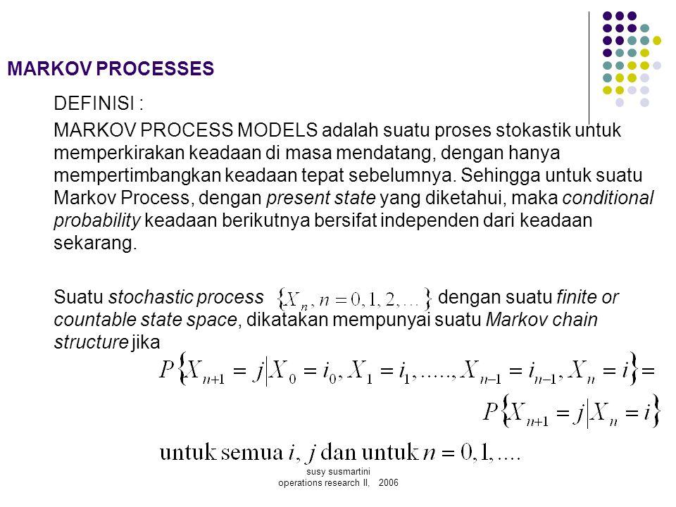 susy susmartini operations research II, 2006 MARKOV PROCESSES DEFINISI : MARKOV PROCESS MODELS adalah suatu proses stokastik untuk memperkirakan keada