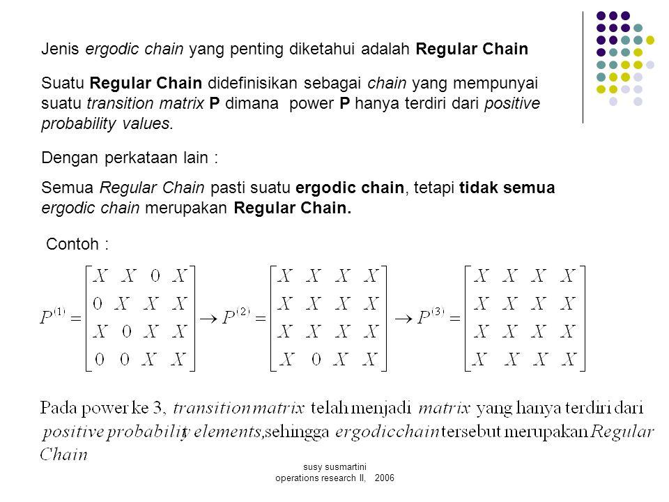 susy susmartini operations research II, 2006 Jenis ergodic chain yang penting diketahui adalah Regular Chain Suatu Regular Chain didefinisikan sebagai