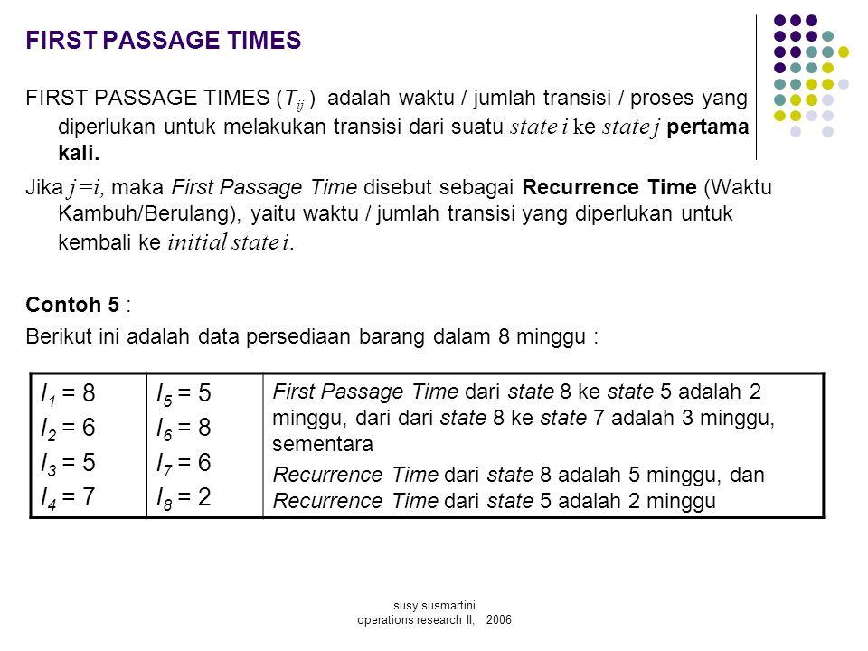 susy susmartini operations research II, 2006 FIRST PASSAGE TIMES FIRST PASSAGE TIMES (T ij ) adalah waktu / jumlah transisi / proses yang diperlukan u