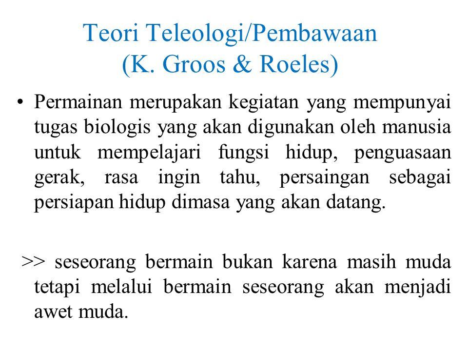 Teori Teleologi/Pembawaan (K. Groos & Roeles) Permainan merupakan kegiatan yang mempunyai tugas biologis yang akan digunakan oleh manusia untuk mempel