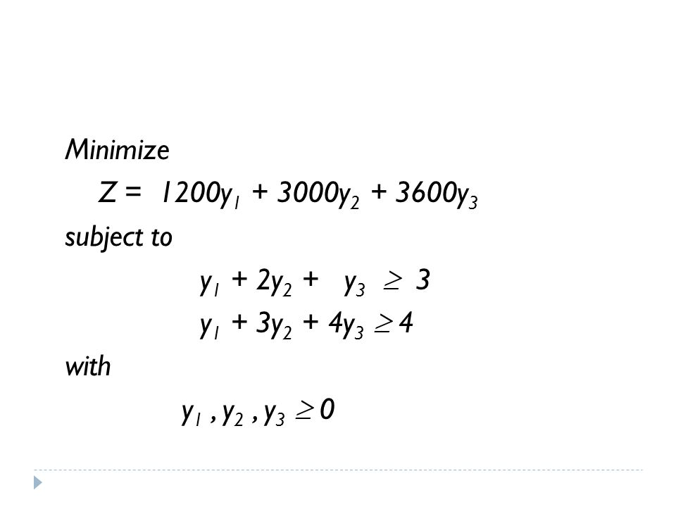 Minimize Z = 1200y 1 + 3000y 2 + 3600y 3 subject to y 1 + 2y 2 + y 3  3 y 1 + 3y 2 + 4y 3  4 with y 1, y 2, y 3  0