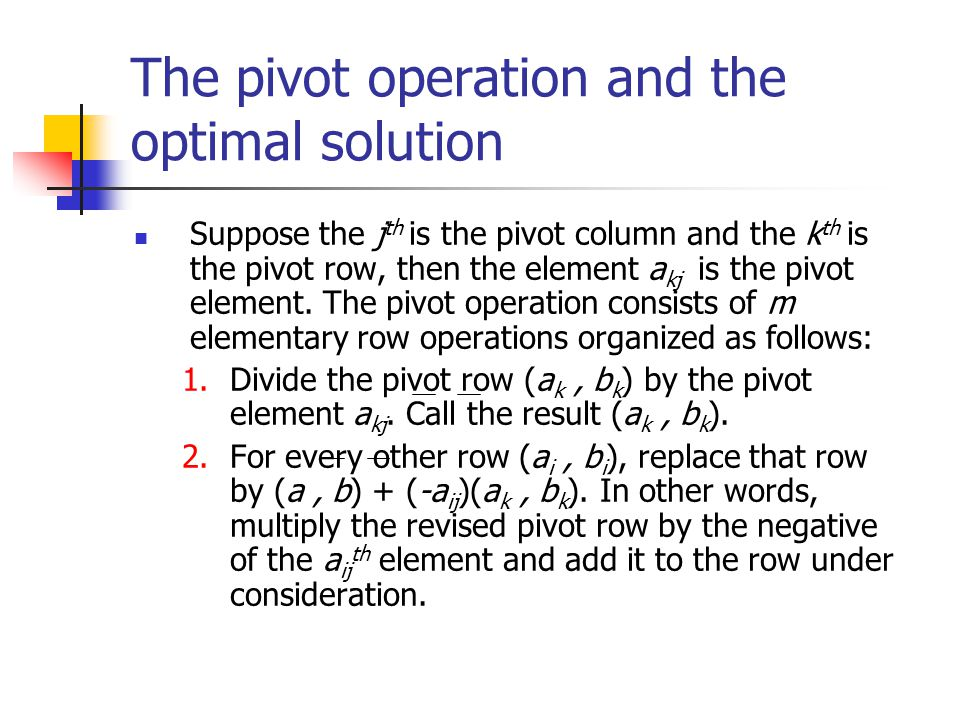 The pivot operation and the optimal solution Suppose the j th is the pivot column and the k th is the pivot row, then the element a kj is the pivot el