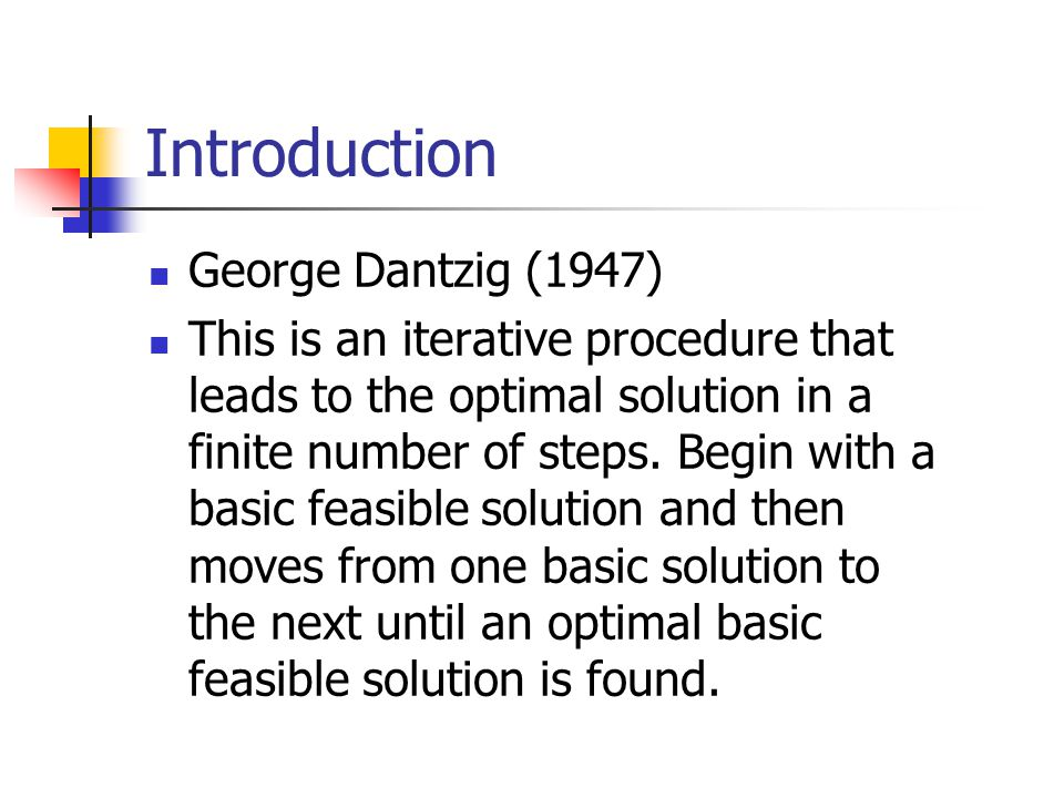 Introduction George Dantzig (1947) This is an iterative procedure that leads to the optimal solution in a finite number of steps.