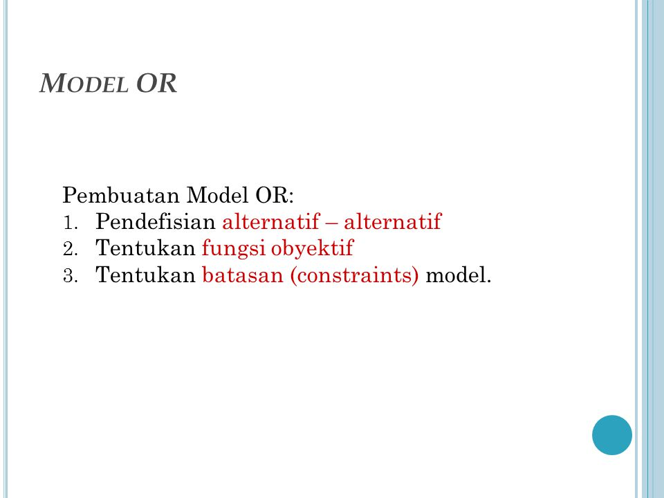 M ODEL OR Pembuatan Model OR: 1. Pendefisian alternatif – alternatif 2. Tentukan fungsi obyektif 3. Tentukan batasan (constraints) model.