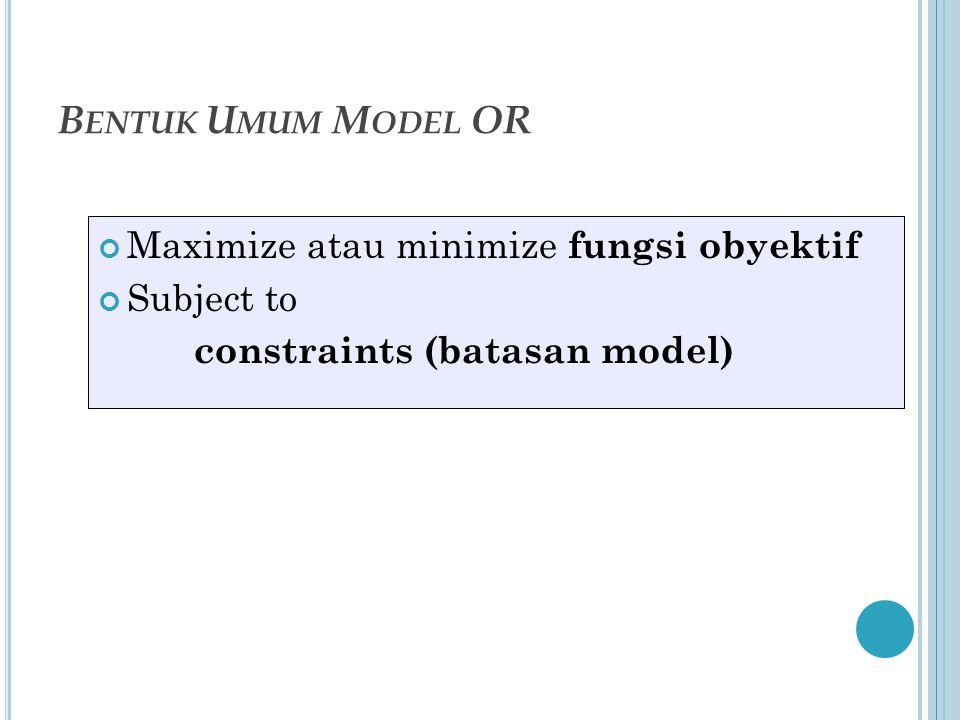 B ENTUK U MUM M ODEL OR Maximize atau minimize fungsi obyektif Subject to constraints (batasan model)